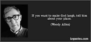 If you want to make God laugh tell him about your plans