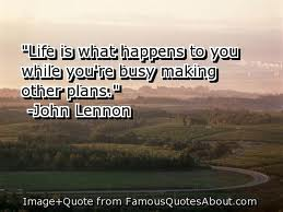 life is what happens to you while you're busy making other plans